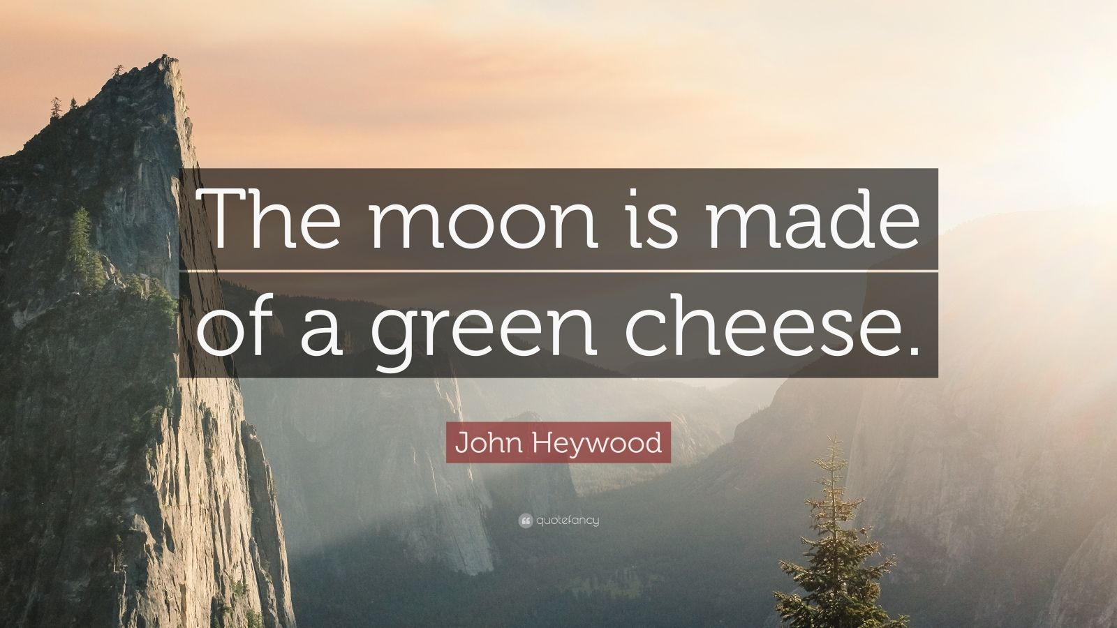 the moon is made of green cheese for example